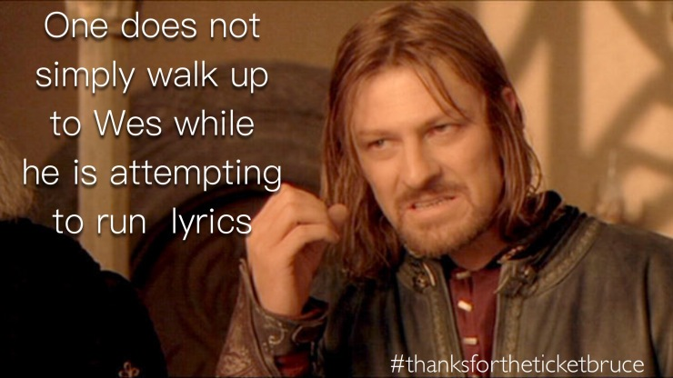"""One does not simply walk up to Wes while he is attempting to run lyrics."""