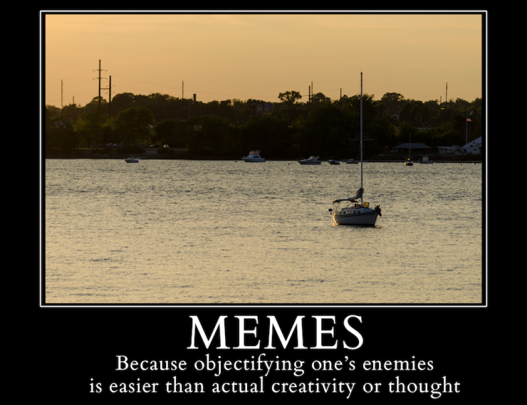 Memes - Because objectifying one's enemies is easier than actual creativity or thought